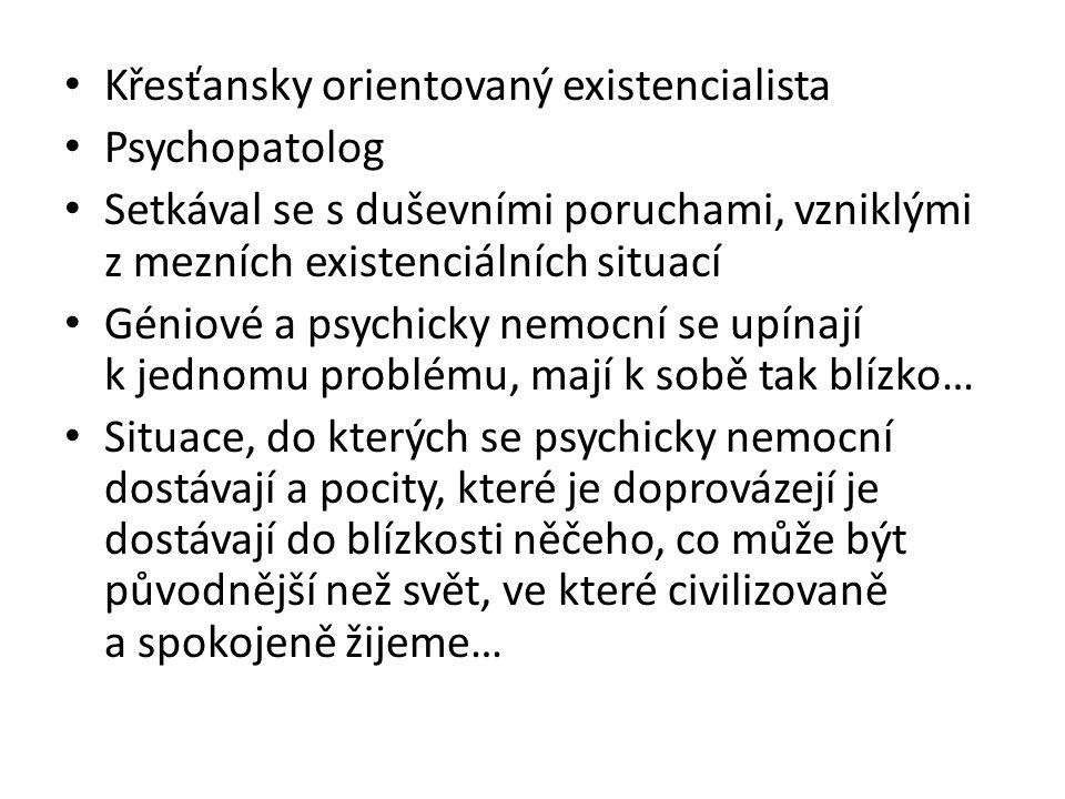 Křesťansky orientovaný existencialista Psychopatolog Setkával se s duševními poruchami, vzniklými z mezních existenciálních situací Géniové a psychick