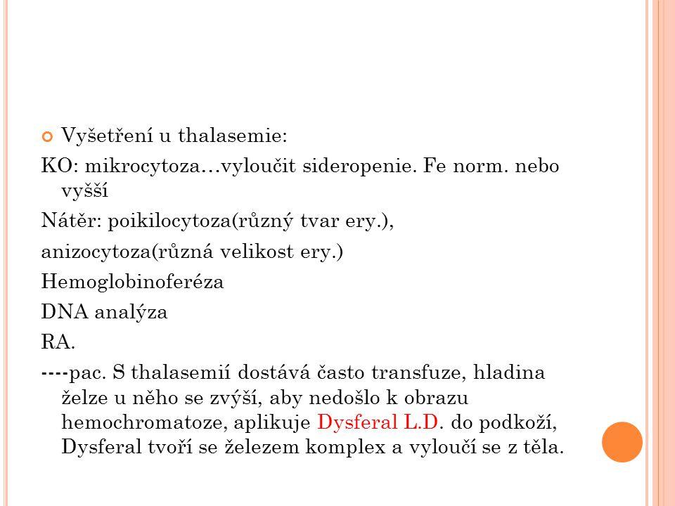Vyšetření u thalasemie: KO: mikrocytoza…vyloučit sideropenie. Fe norm. nebo vyšší Nátěr: poikilocytoza(různý tvar ery.), anizocytoza(různá velikost er