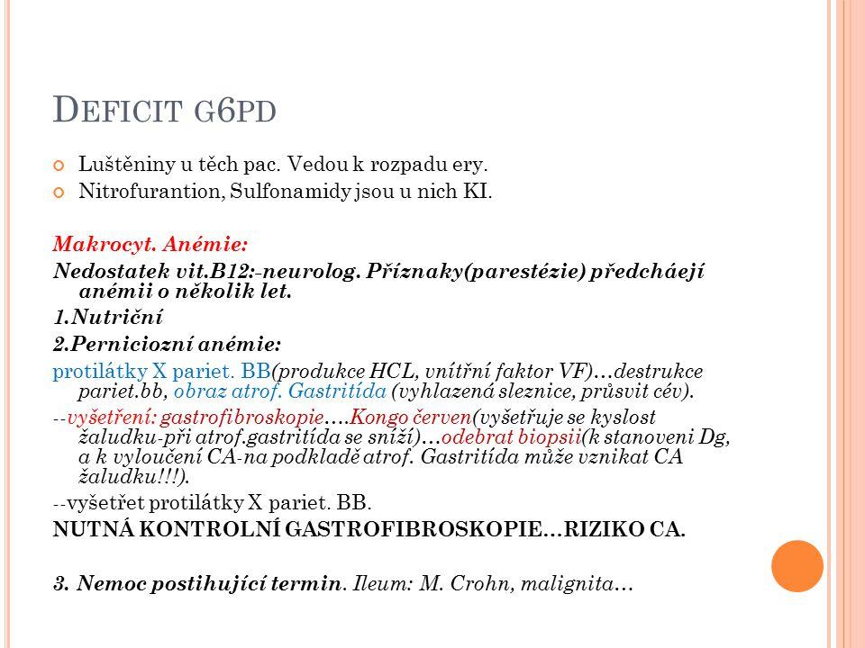 D EFICIT G 6 PD Luštěniny u těch pac. Vedou k rozpadu ery. Nitrofurantion, Sulfonamidy jsou u nich KI. Makrocyt. Anémie: Nedostatek vit.B12:-neurolog.