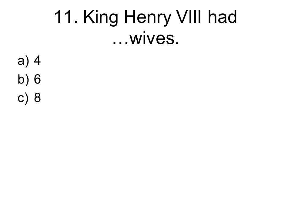 11. King Henry VIII had …wives. a)4 b)6 c)8