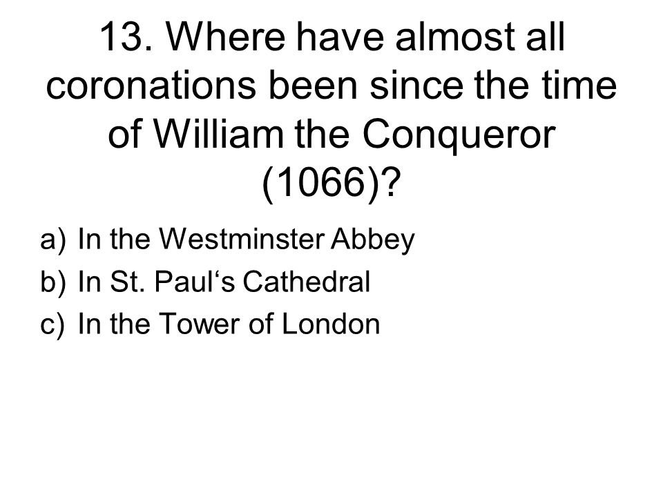 13. Where have almost all coronations been since the time of William the Conqueror (1066).