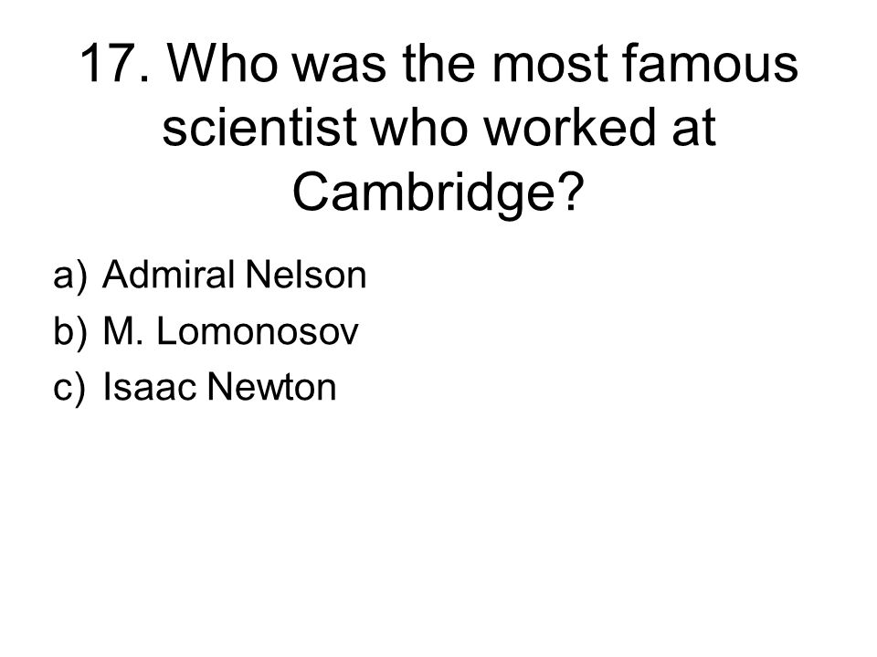 17. Who was the most famous scientist who worked at Cambridge.
