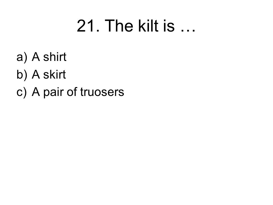 21. The kilt is … a)A shirt b)A skirt c)A pair of truosers