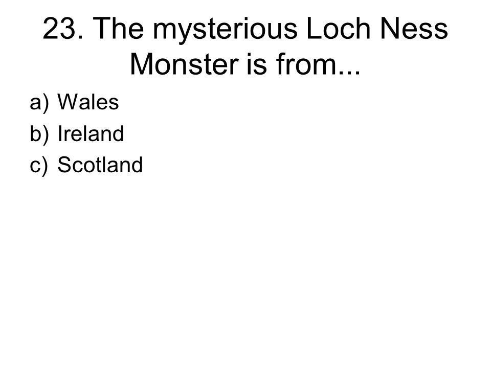 23. The mysterious Loch Ness Monster is from... a)Wales b)Ireland c)Scotland