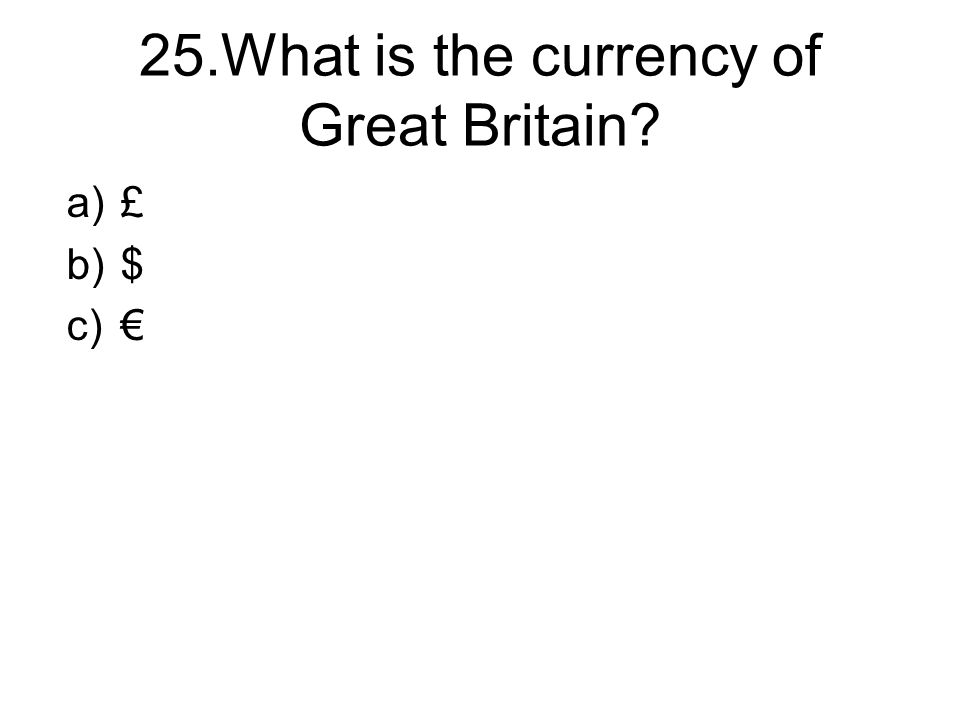 25.What is the currency of Great Britain a)£ b)$ c)€