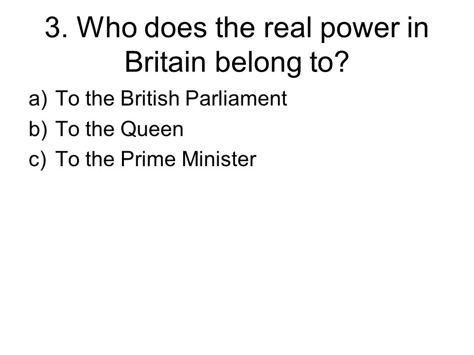 3. Who does the real power in Britain belong to.