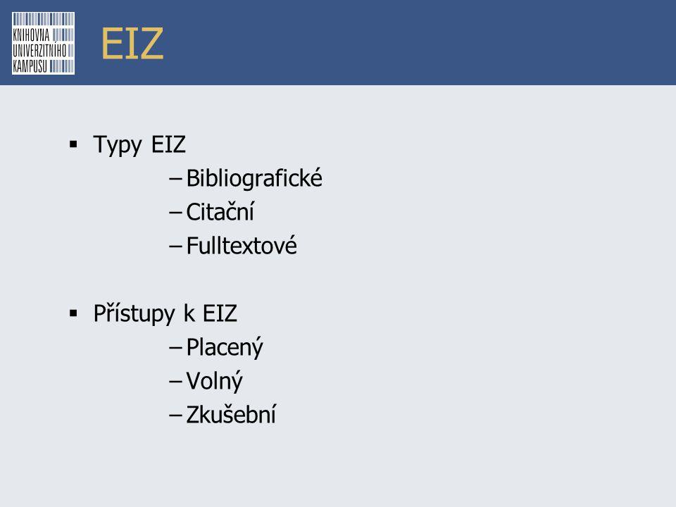 EIZ  Typy EIZ –Bibliografické –Citační –Fulltextové  Přístupy k EIZ –Placený –Volný –Zkušební
