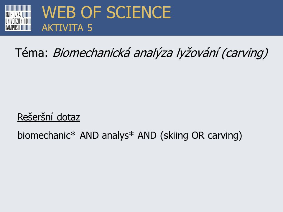 WEB OF SCIENCE AKTIVITA 5 Téma: Biomechanická analýza lyžování (carving) Rešeršní dotaz biomechanic* AND analys* AND (skiing OR carving)