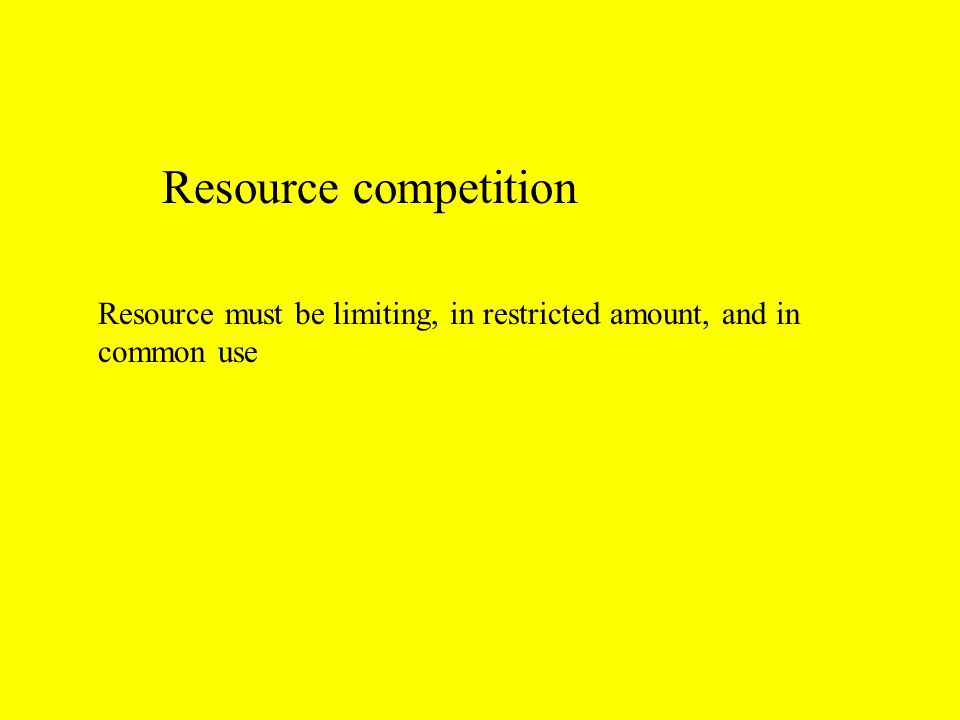 Resource competition Resource must be limiting, in restricted amount, and in common use