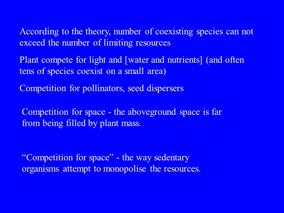 According to the theory, number of coexisting species can not exceed the number of limiting resources Plant compete for light and [water and nutrients] (and often tens of species coexist on a small area) Competition for pollinators, seed dispersers Competition for space - the aboveground space is far from being filled by plant mass.