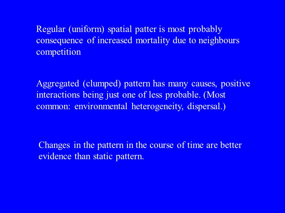 Regular (uniform) spatial patter is most probably consequence of increased mortality due to neighbours competition Aggregated (clumped) pattern has ma