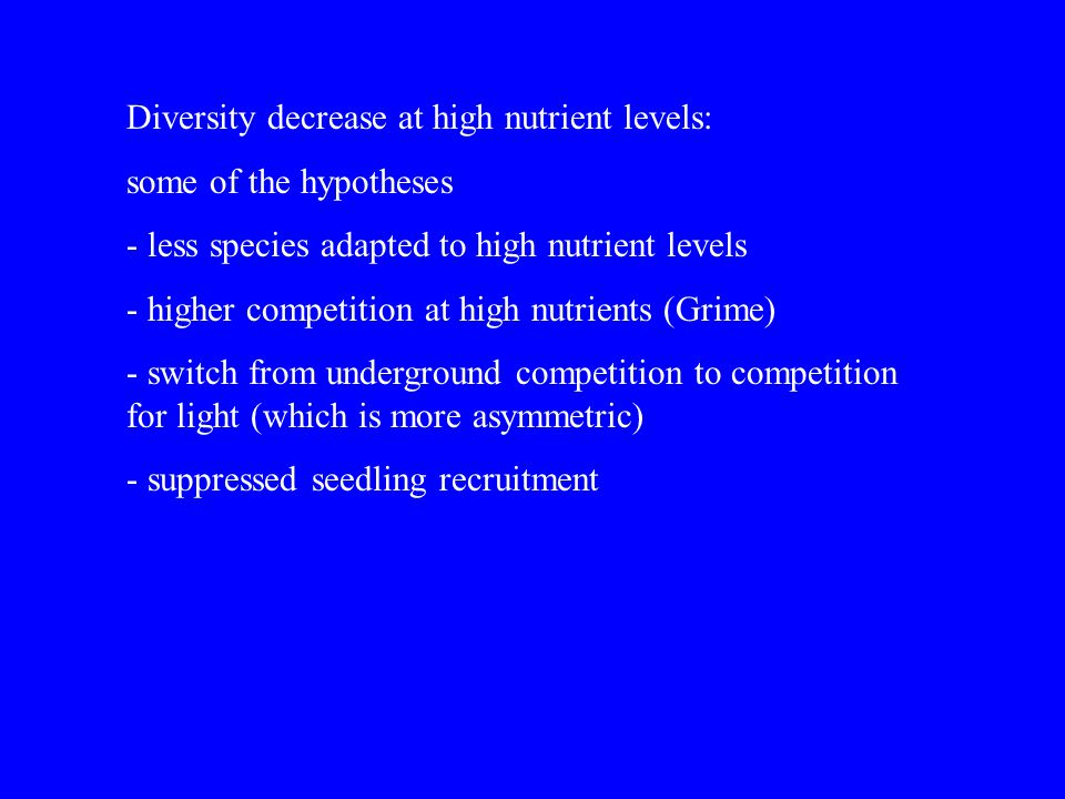 Diversity decrease at high nutrient levels: some of the hypotheses - less species adapted to high nutrient levels - higher competition at high nutrien