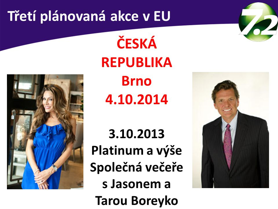 Třetí plánovaná akce v EU ČESKÁ REPUBLIKA Brno 4.10.2014 3.10.2013 Platinum a výše Společná večeře s Jasonem a Tarou Boreyko