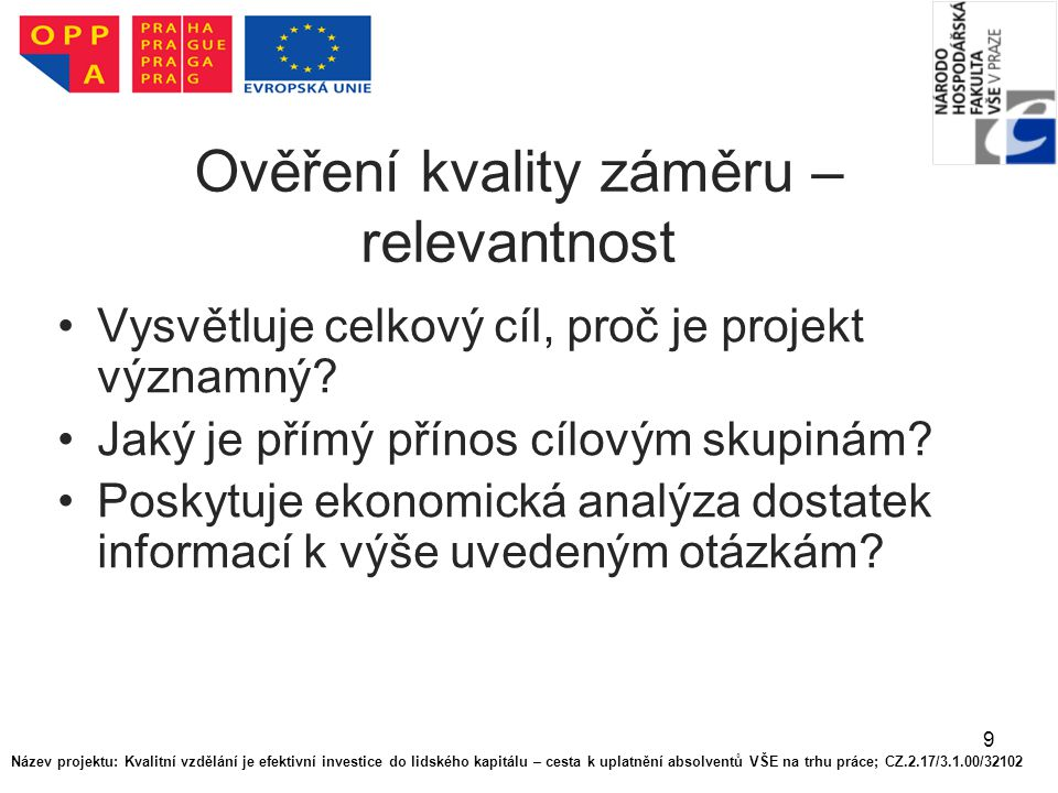 9 Ověření kvality záměru – relevantnost Vysvětluje celkový cíl, proč je projekt významný? Jaký je přímý přínos cílovým skupinám? Poskytuje ekonomická