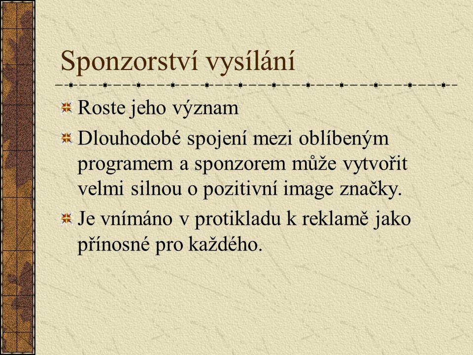 Sponzorství vysílání Roste jeho význam Dlouhodobé spojení mezi oblíbeným programem a sponzorem může vytvořit velmi silnou o pozitivní image značky. Je