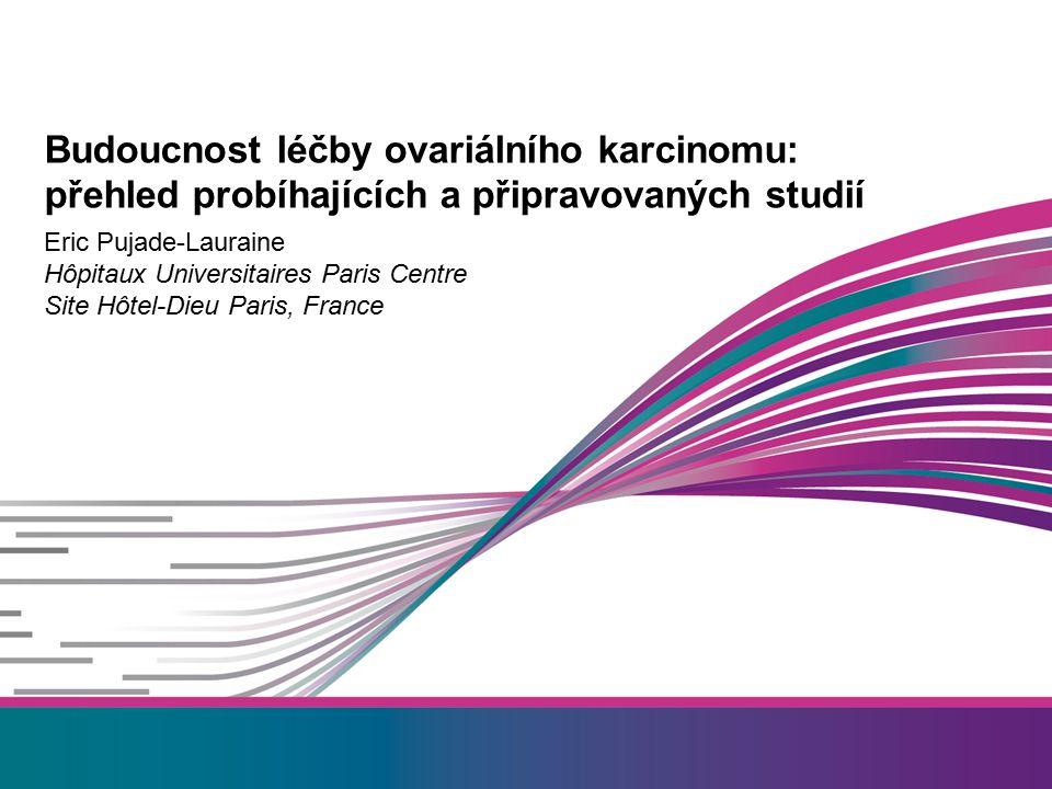 Eric Pujade-Lauraine Hôpitaux Universitaires Paris Centre Site Hôtel-Dieu Paris, France Budoucnost léčby ovariálního karcinomu: přehled probíhajících a připravovaných studií