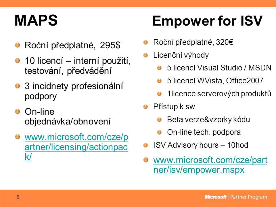 MAPS Empower for ISV 6 Roční předplatné, 295$ 10 licencí – interní použití, testování, předvádění 3 incidnety profesionální podpory On-line objednávka/obnovení www.microsoft.com/cze/p artner/licensing/actionpac k/ Roční předplatné, 320€ Licenční výhody 5 licencí Visual Studio / MSDN 5 licencí WVista, Office2007 1licence serverových produktů Přístup k sw Beta verze&vzorky kódu On-line tech.