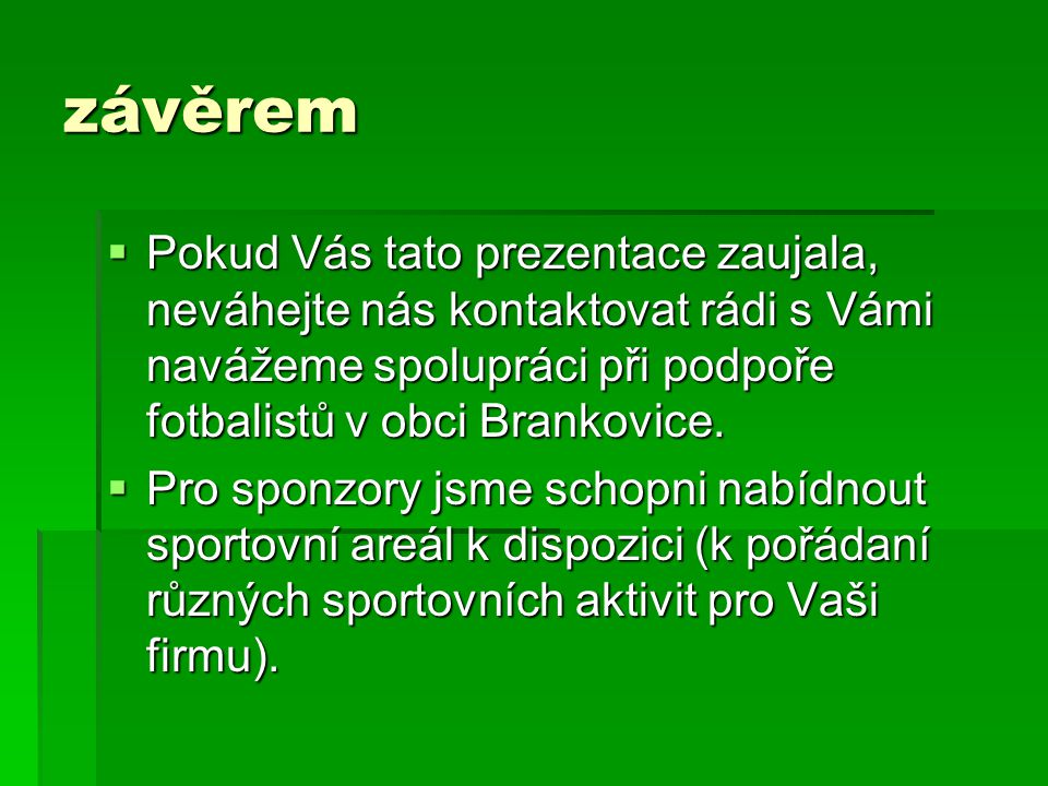 závěrem  Pokud Vás tato prezentace zaujala, neváhejte nás kontaktovat rádi s Vámi navážeme spolupráci při podpoře fotbalistů v obci Brankovice.  Pro