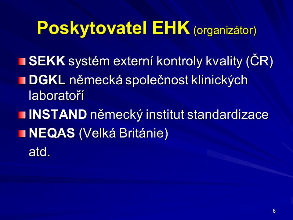 6 Poskytovatel EHK (organizátor) SEKK systém externí kontroly kvality (ČR) DGKL německá společnost klinických laboratoří INSTAND německý institut standardizace NEQAS (Velká Británie) atd.