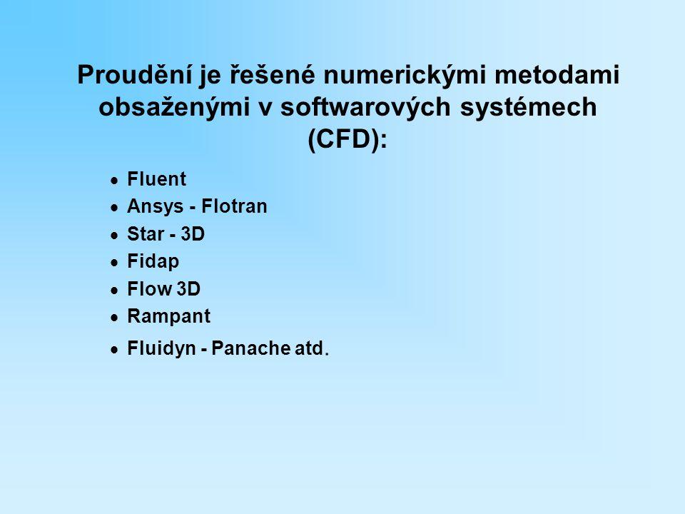 Proudění je řešené numerickými metodami obsaženými v softwarových systémech (CFD):  Fluent  Ansys - Flotran  Star - 3D  Fidap  Flow 3D  Rampant