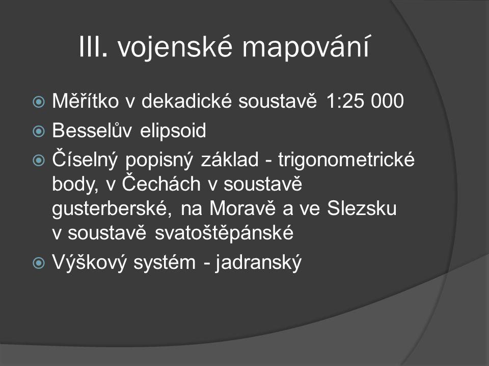 III. vojenské mapování  Měřítko v dekadické soustavě 1:25 000  Besselův elipsoid  Číselný popisný základ - trigonometrické body, v Čechách v sousta
