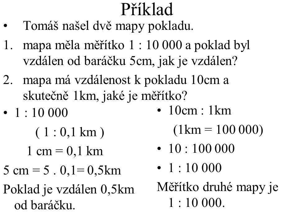 Příklad 1 : 10 000 ( 1 : 0,1 km ) 1 cm = 0,1 km 5 cm = 5. 0,1= 0,5km Poklad je vzdálen 0,5km od baráčku. 10cm : 1km (1km = 100 000) 10 : 100 000 1 : 1