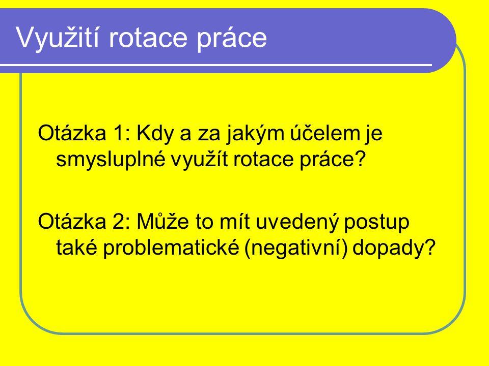 Využití rotace práce Otázka 1: Kdy a za jakým účelem je smysluplné využít rotace práce? Otázka 2: Může to mít uvedený postup také problematické (negat