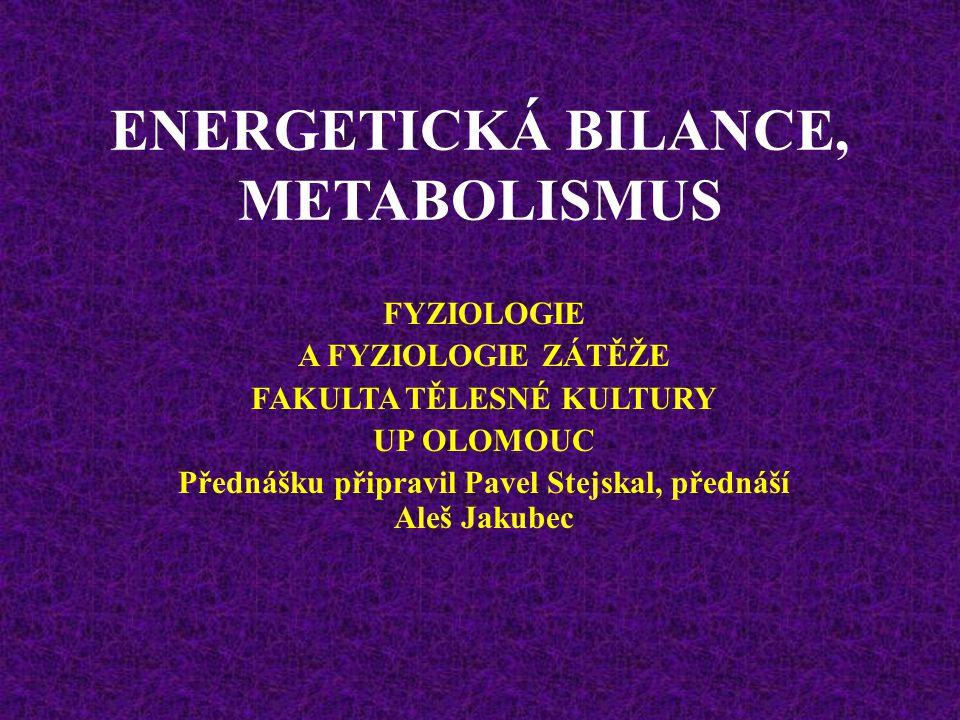 ENERGETICKÁ BILANCE, METABOLISMUS FYZIOLOGIE A FYZIOLOGIE ZÁTĚŽE FAKULTA TĚLESNÉ KULTURY UP OLOMOUC Přednášku připravil Pavel Stejskal, přednáší Aleš Jakubec
