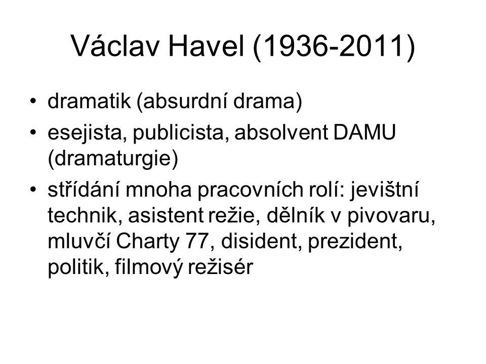 Václav Havel (1936-2011) dramatik (absurdní drama) esejista, publicista, absolvent DAMU (dramaturgie) střídání mnoha pracovních rolí: jevištní technik, asistent režie, dělník v pivovaru, mluvčí Charty 77, disident, prezident, politik, filmový režisér