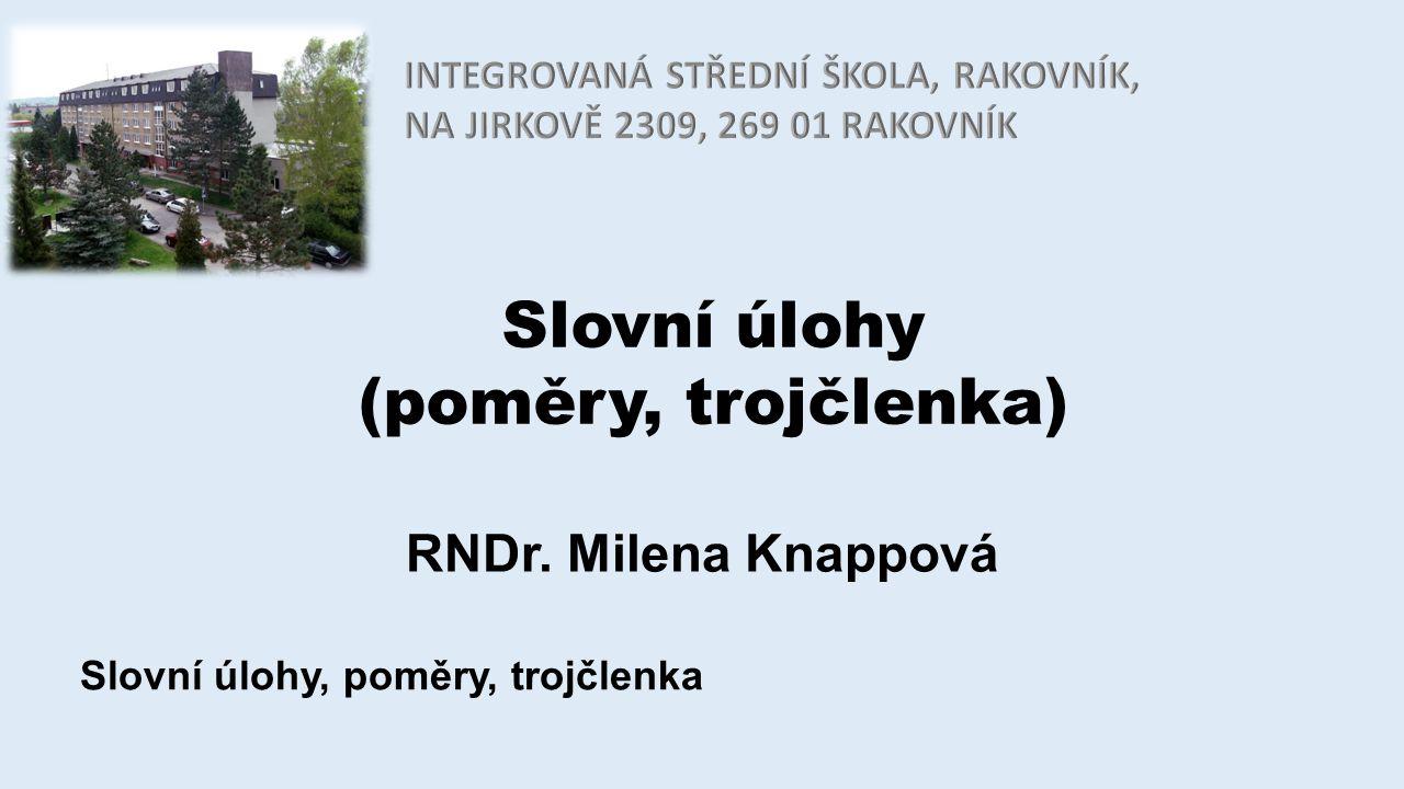 Slovní úlohy (poměry, trojčlenka) RNDr. Milena Knappová Slovní úlohy, poměry, trojčlenka
