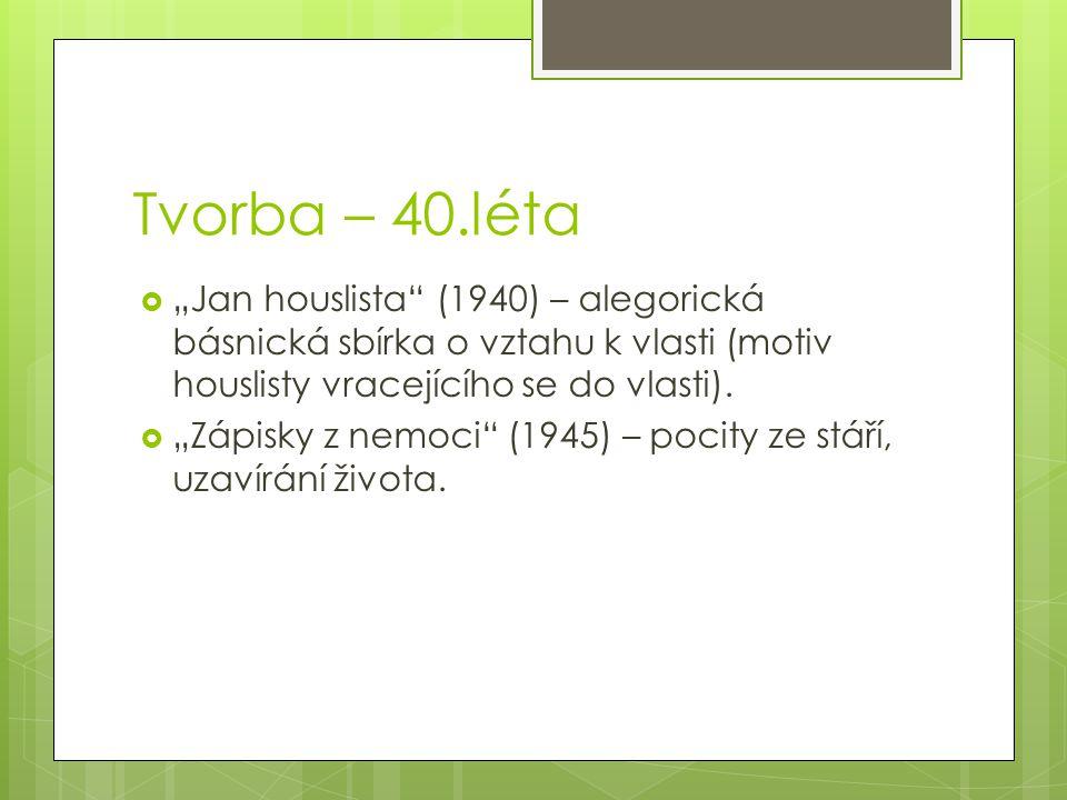 """Tvorba – 40.léta  """"Jan houslista (1940) – alegorická básnická sbírka o vztahu k vlasti (motiv houslisty vracejícího se do vlasti)."""