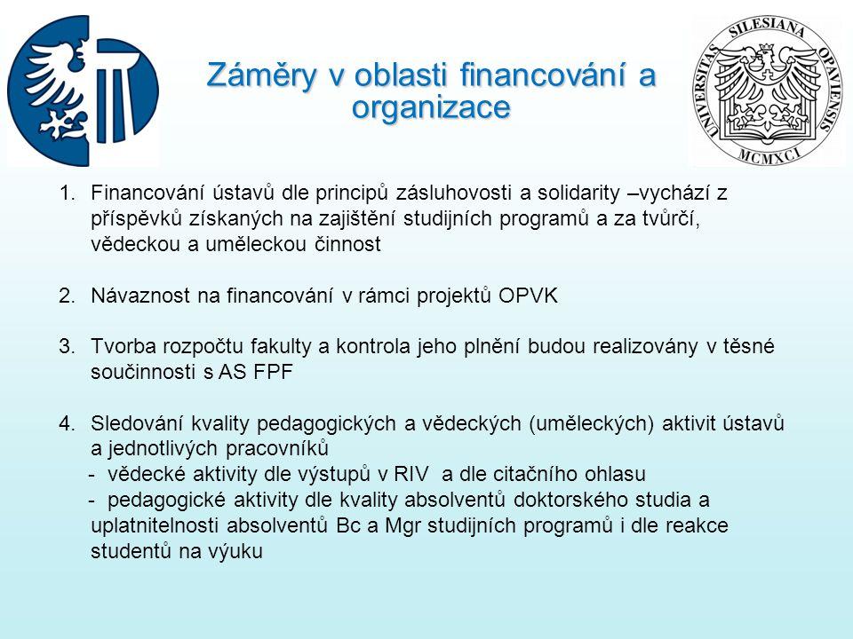 1.Financování ústavů dle principů zásluhovosti a solidarity –vychází z příspěvků získaných na zajištění studijních programů a za tvůrčí, vědeckou a uměleckou činnost 2.Návaznost na financování v rámci projektů OPVK 3.Tvorba rozpočtu fakulty a kontrola jeho plnění budou realizovány v těsné součinnosti s AS FPF 4.Sledování kvality pedagogických a vědeckých (uměleckých) aktivit ústavů a jednotlivých pracovníků - vědecké aktivity dle výstupů v RIV a dle citačního ohlasu - pedagogické aktivity dle kvality absolventů doktorského studia a uplatnitelnosti absolventů Bc a Mgr studijních programů i dle reakce studentů na výuku Záměry v oblasti financování a organizace