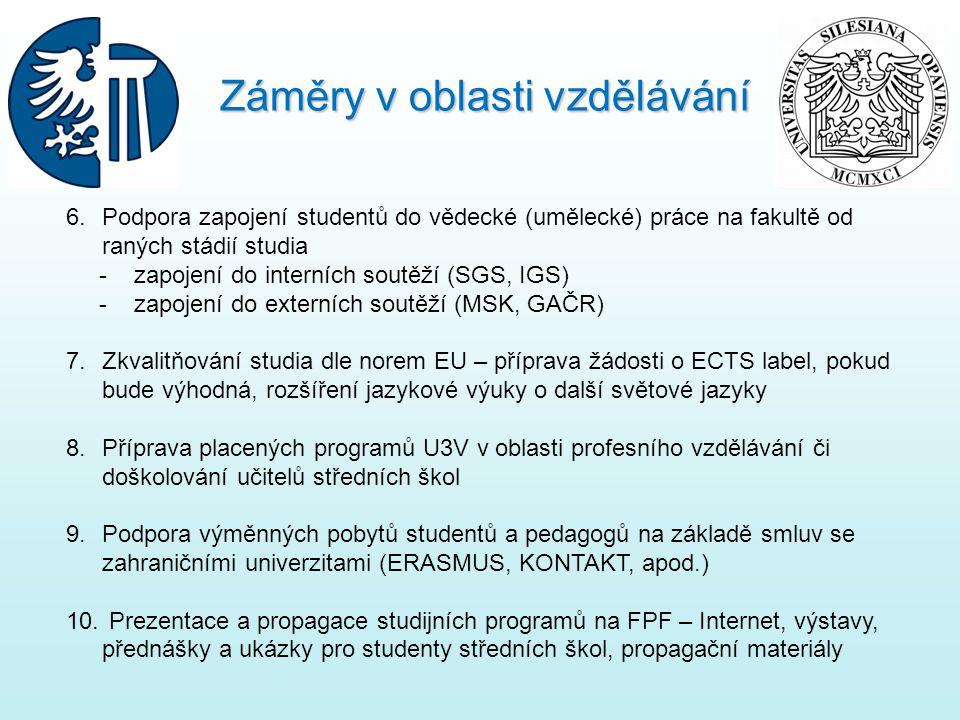 6.Podpora zapojení studentů do vědecké (umělecké) práce na fakultě od raných stádií studia - zapojení do interních soutěží (SGS, IGS) - zapojení do externích soutěží (MSK, GAČR) 7.Zkvalitňování studia dle norem EU – příprava žádosti o ECTS label, pokud bude výhodná, rozšíření jazykové výuky o další světové jazyky 8.Příprava placených programů U3V v oblasti profesního vzdělávání či doškolování učitelů středních škol 9.Podpora výměnných pobytů studentů a pedagogů na základě smluv se zahraničními univerzitami (ERASMUS, KONTAKT, apod.) 10.