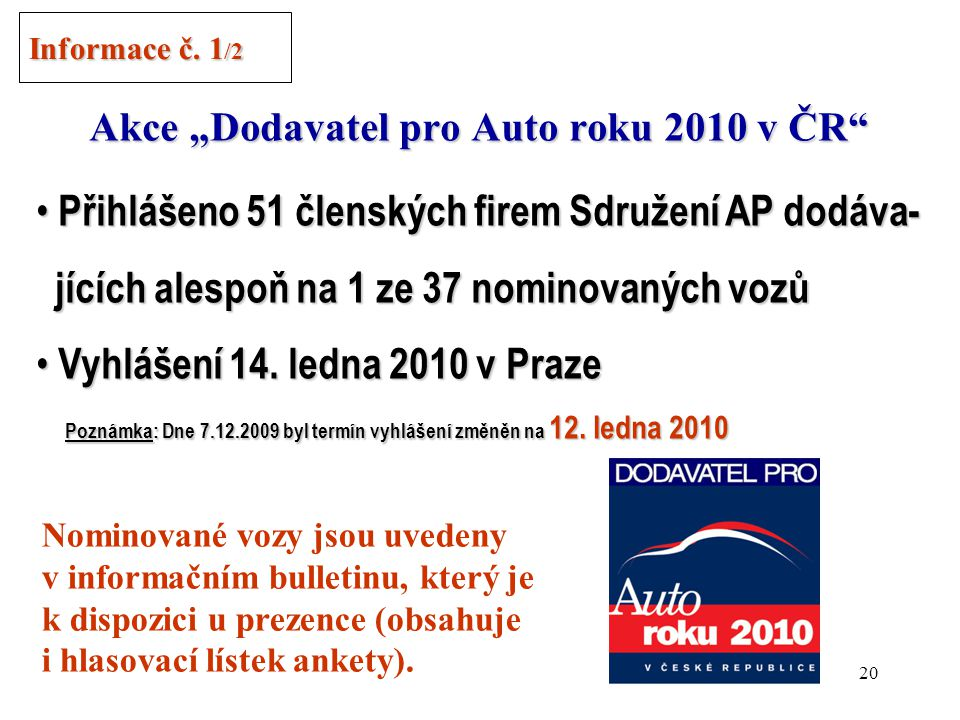 """19 """"Auto roku 2010 v ČR Sdružení AP znovu spoluvyhlašovatelem ankety Sdružení AP znovu spoluvyhlašovatelem ankety Zásady stejné jako v loňském ročníku: Zásady stejné jako v loňském ročníku: Porota = motorističtí novináři + odborníci (2/3) Porota = motorističtí novináři + odborníci (2/3) Hlasuje i veřejnost (1/3) Hlasuje i veřejnost (1/3) Vozy rozděleny do 5 kategorií Vozy rozděleny do 5 kategorií Informace č."""