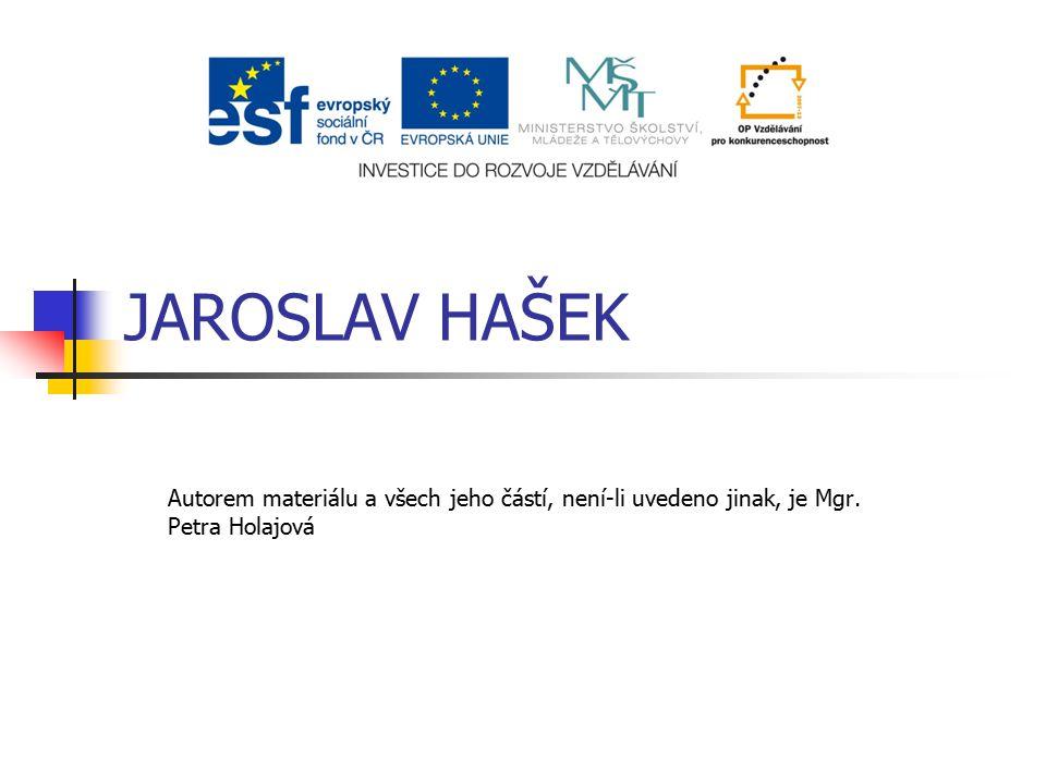 JAROSLAV HAŠEK Autorem materiálu a všech jeho částí, není-li uvedeno jinak, je Mgr. Petra Holajová