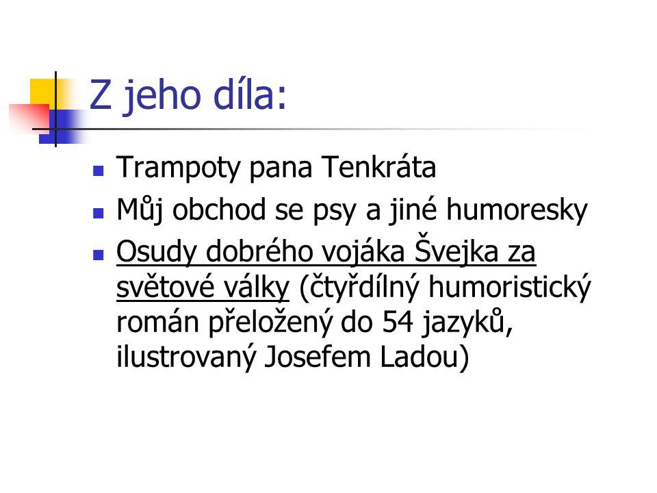 Z jeho díla: Trampoty pana Tenkráta Můj obchod se psy a jiné humoresky Osudy dobrého vojáka Švejka za světové války (čtyřdílný humoristický román přeložený do 54 jazyků, ilustrovaný Josefem Ladou)
