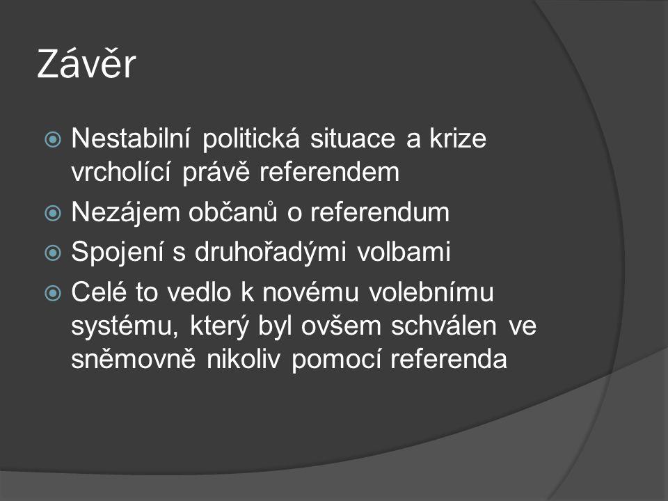 Závěr  Nestabilní politická situace a krize vrcholící právě referendem  Nezájem občanů o referendum  Spojení s druhořadými volbami  Celé to vedlo k novému volebnímu systému, který byl ovšem schválen ve sněmovně nikoliv pomocí referenda