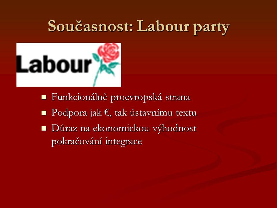 Současnost: Labour party Funkcionálně proevropská strana Funkcionálně proevropská strana Podpora jak €, tak ústavnímu textu Podpora jak €, tak ústavnímu textu Důraz na ekonomickou výhodnost pokračování integrace Důraz na ekonomickou výhodnost pokračování integrace