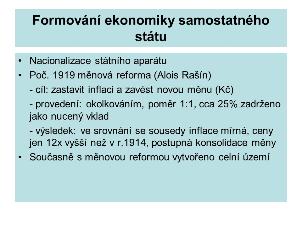 Formování ekonomiky samostatného státu Nacionalizace státního aparátu Poč. 1919 měnová reforma (Alois Rašín) - cíl: zastavit inflaci a zavést novou mě