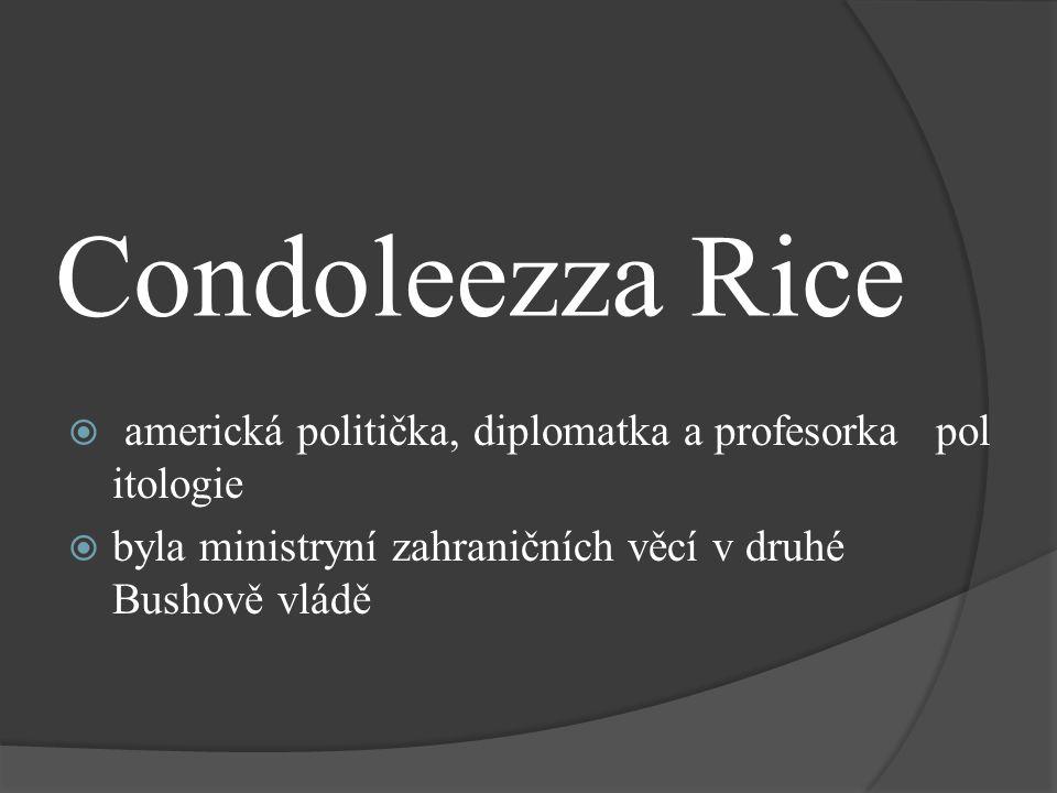Condoleezza Rice  americká politička, diplomatka a profesorka pol itologie  byla ministryní zahraničních věcí v druhé Bushově vládě