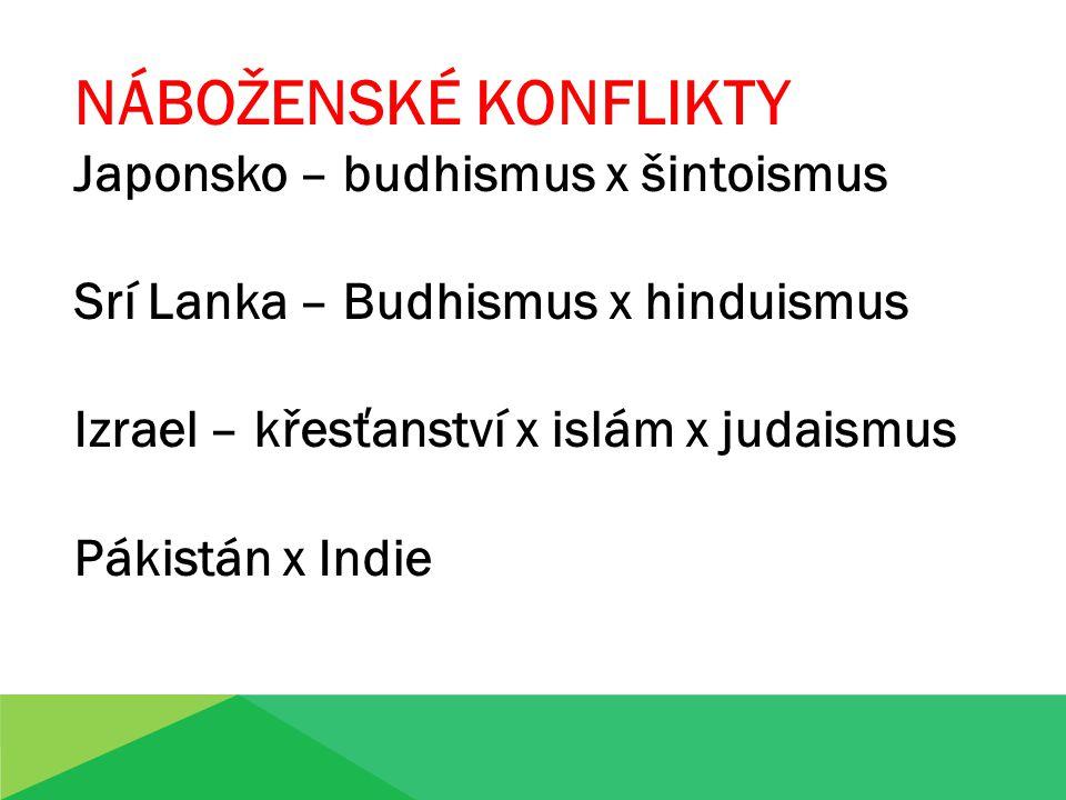 NÁBOŽENSKÉ KONFLIKTY Japonsko – budhismus x šintoismus Srí Lanka – Budhismus x hinduismus Izrael – křesťanství x islám x judaismus Pákistán x Indie