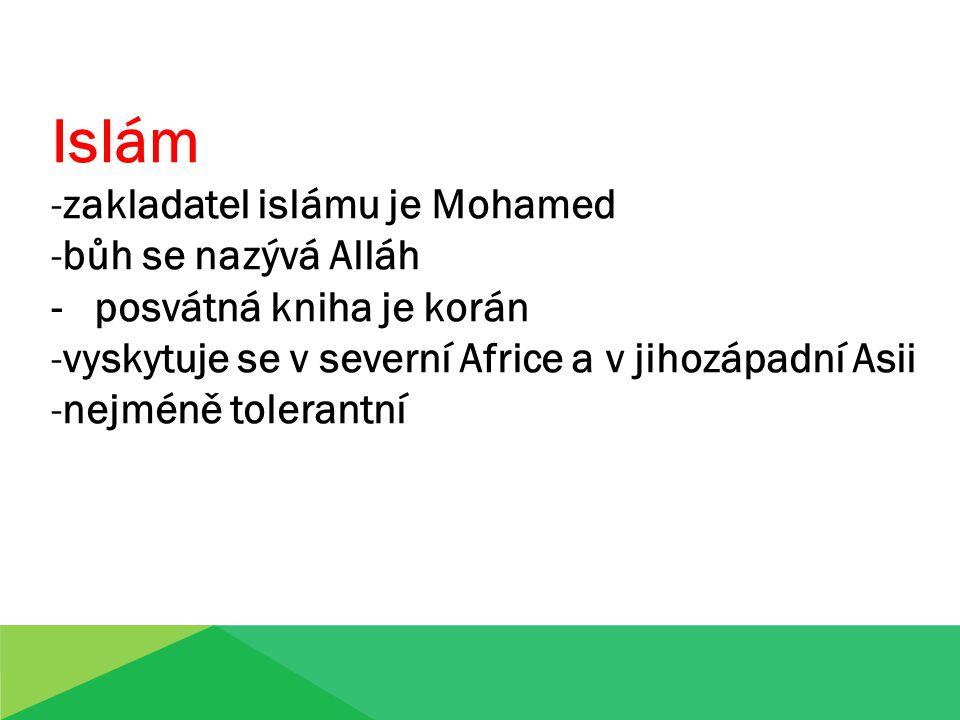 Islám -zakladatel islámu je Mohamed -bůh se nazývá Alláh - posvátná kniha je korán -vyskytuje se v severní Africe a v jihozápadní Asii -nejméně tolerantní