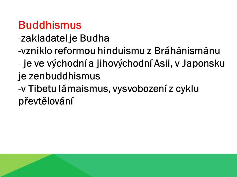 Buddhismus -zakladatel je Budha -vzniklo reformou hinduismu z Bráhánismánu - je ve východní a jihovýchodní Asii, v Japonsku je zenbuddhismus -v Tibetu lámaismus, vysvobození z cyklu převtělování