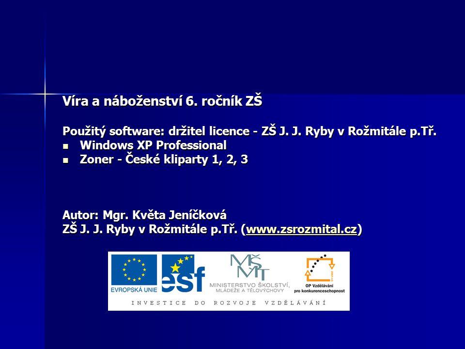 Víra a náboženství 6. ročník ZŠ Použitý software: držitel licence - ZŠ J. J. Ryby v Rožmitále p.Tř. Windows XP Professional Windows XP Professional Zo