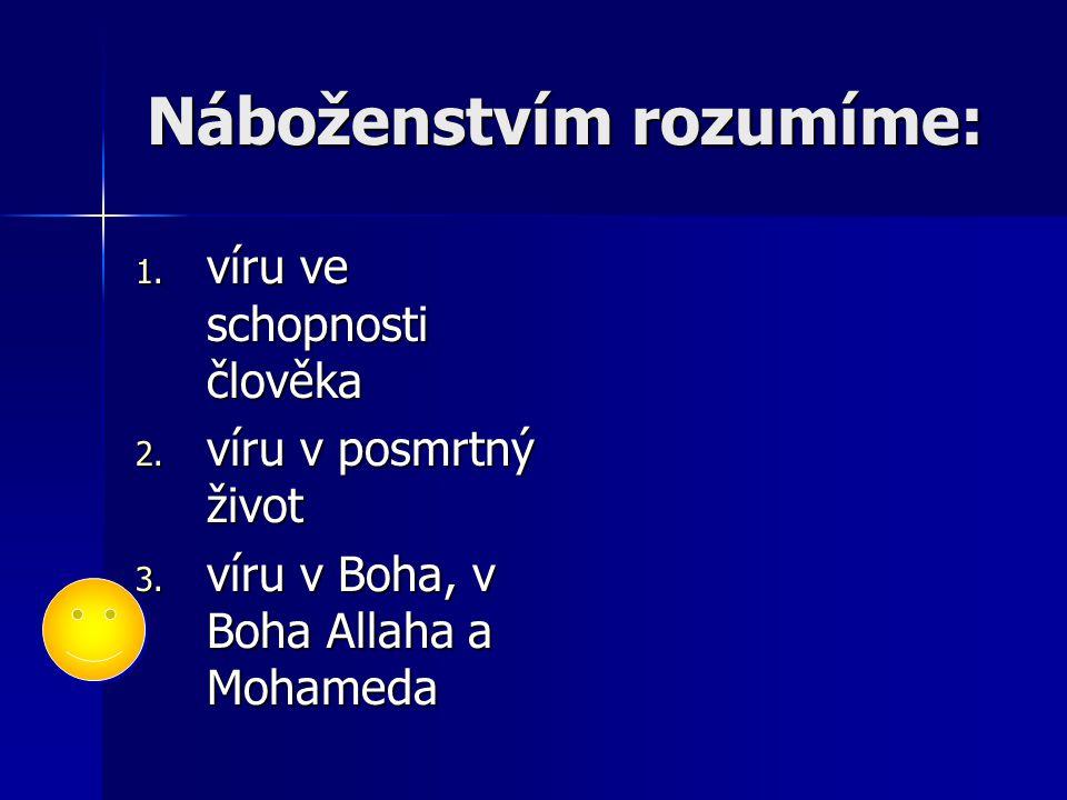 Náboženstvím rozumíme: 1. víru ve schopnosti člověka 2. víru v posmrtný život 3. víru v Boha, v Boha Allaha a Mohameda