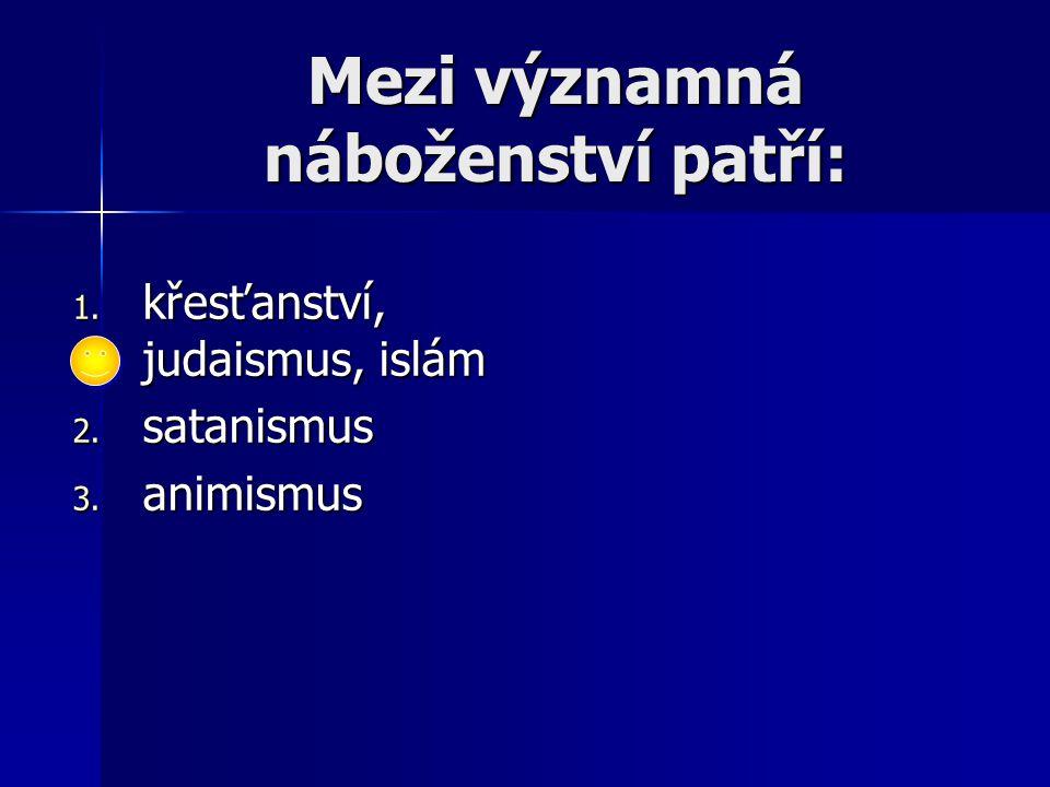 Nejstarší formy náboženství jsou: 1. animismus, fetišismus, totemismus 2. křesťanství 3. budhismus