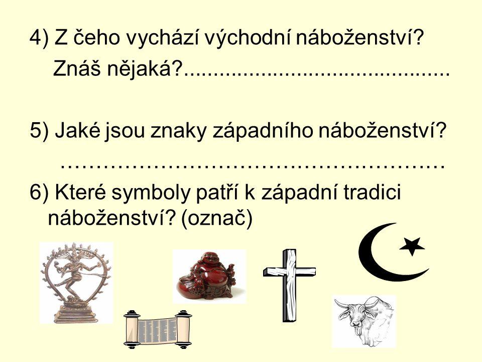 4) Z čeho vychází východní náboženství? Znáš nějaká?............................................. 5) Jaké jsou znaky západního náboženství? …………………………