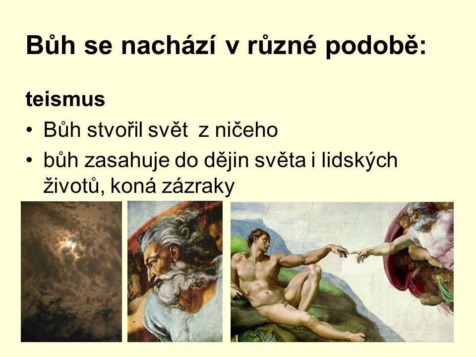 Bůh se nachází v různé podobě: teismus Bůh stvořil svět z ničeho bůh zasahuje do dějin světa i lidských životů, koná zázraky