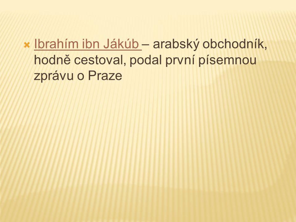 Ibrahím ibn Jákúb – arabský obchodník, hodně cestoval, podal první písemnou zprávu o Praze