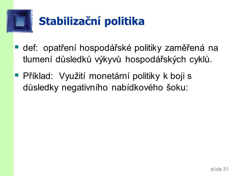 slide 31 Stabilizační politika  def: opatření hospodářské politiky zaměřená na tlumení důsledků výkyvů hospodářských cyklů.  Příklad: Využití monetá